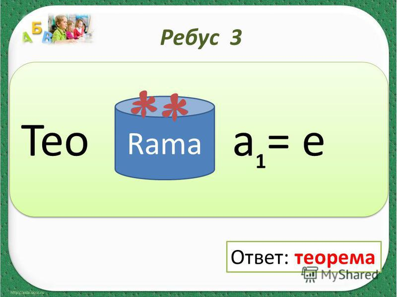 Ребус 3 Тео a = e Rama 1 Ответ: теорема