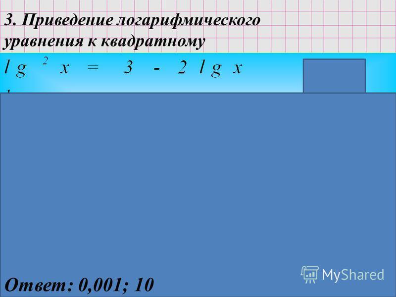 3. Приведение логарифмического уравнения к квадратному ОДЗ: x>0 Ответ: 0,001; 10