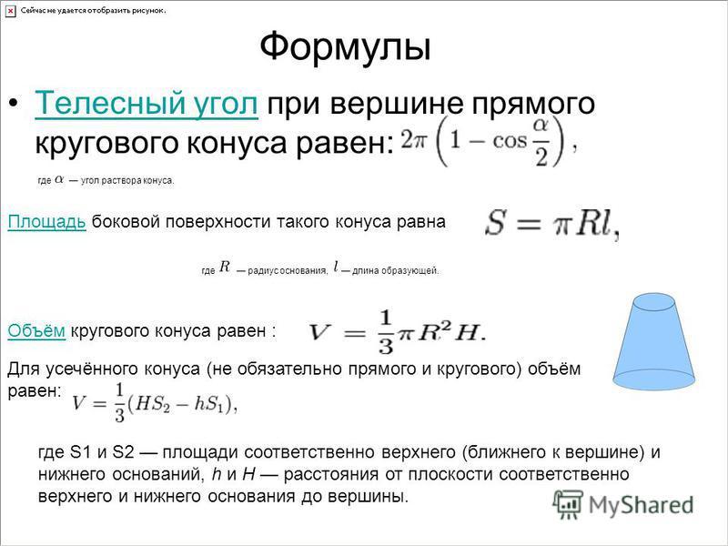 Формулы Телесный угол при вершине прямого кругового конаса равен:Телесный угол где угол раствора конаса. Площадь Площадь боковой поверхности такого конаса равна где радиус основания, длина образующей. Объём Объём кругового конаса равен : Для усечённо