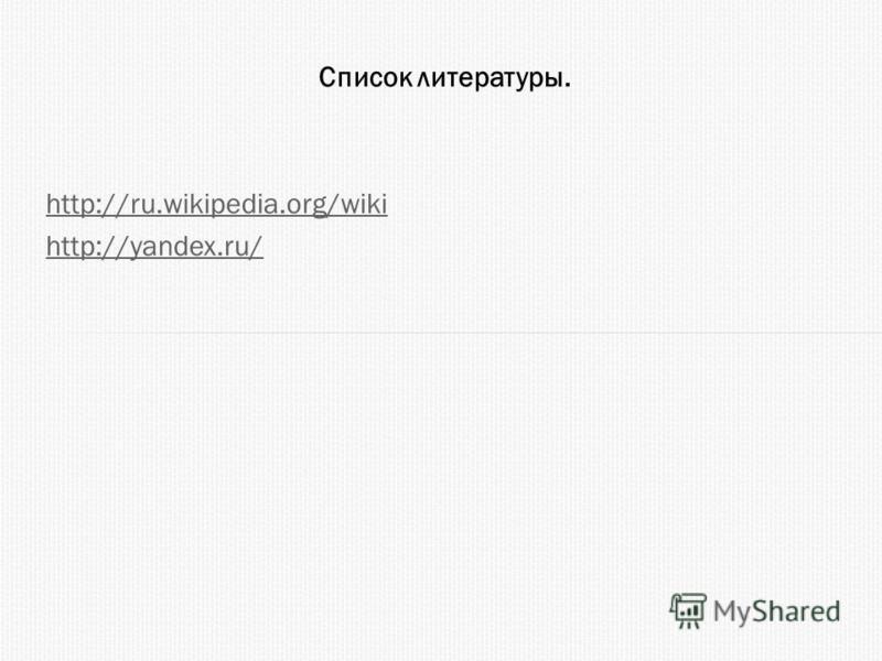 Список литературы. http://ru.wikipedia.org/wiki http://yandex.ru/