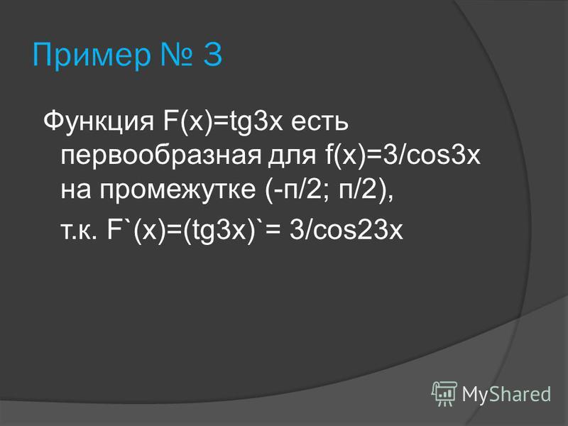 Пример 3 Функция F(х)=tg3 х есть первообразная для f(х)=3/cos3 х на промежутке (-п/2; п/2), т.к. F`(х)=(tg3 х)`= 3/cos23 х