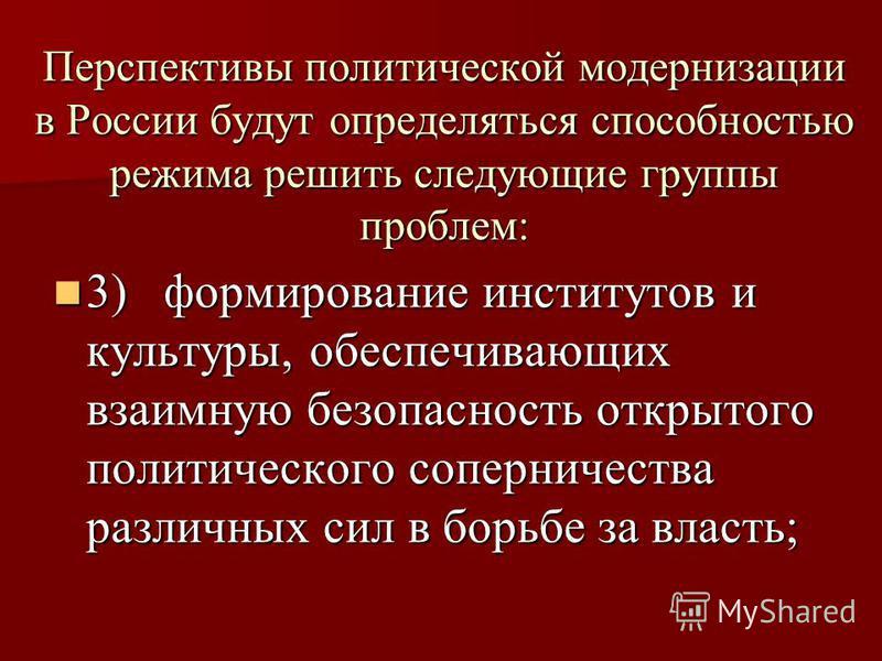 Перспективы политической модернизации в России будут определяться способностью режима решить следующие группы проблем: 3) формирование институтов и культуры, обеспечивающих взаимную безопасность открытого политического соперничества различных сил в б