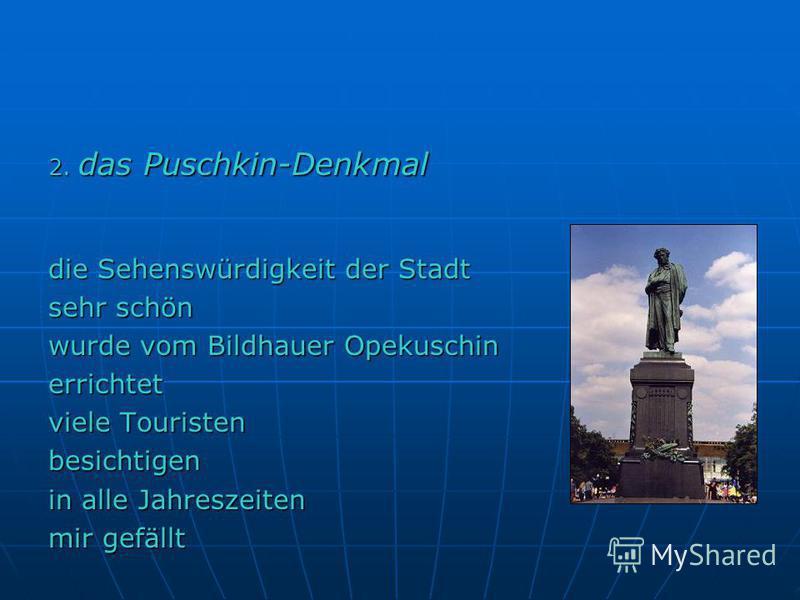 2. das Puschkin-Denkmal die Sehenswürdigkeit der Stadt sehr schön wurde vom Bildhauer Opekuschin errichtet viele Touristen besichtigen in alle Jahreszeiten mir gefällt