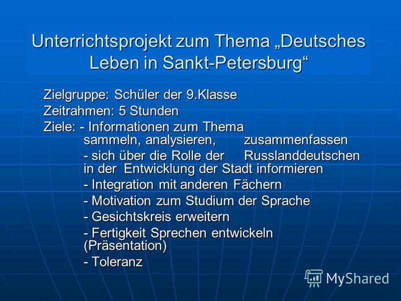 Unterrichtsprojekt zum Thema Deutsches Leben in Sankt-Petersburg Zielgruppe: Schüler der 9.Klasse Zeitrahmen: 5 Stunden Ziele: - Informationen zum Thema sammeln, analysieren, zusammenfassen - sich über die Rolle der Russlanddeutschen in der Entwicklu