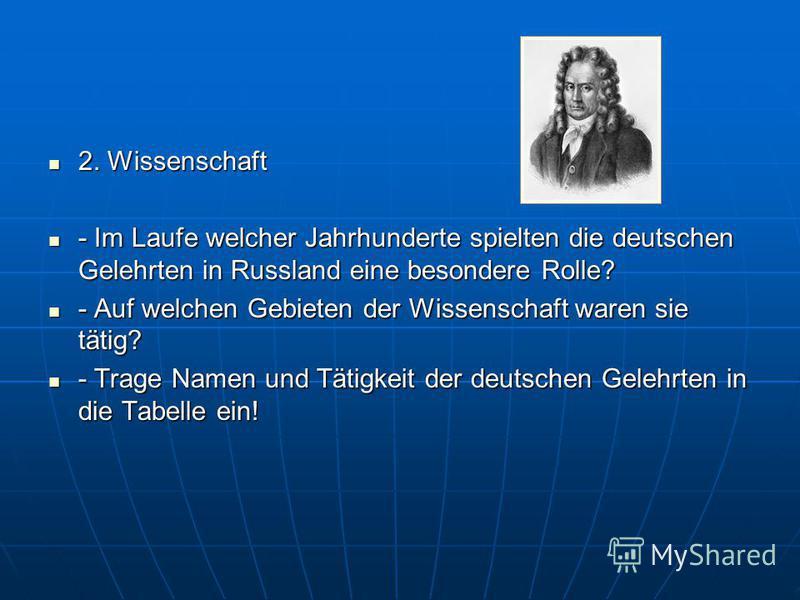 2. Wissenschaft 2. Wissenschaft - Im Laufe welcher Jahrhunderte spielten die deutschen Gelehrten in Russland eine besondere Rolle? - Im Laufe welcher Jahrhunderte spielten die deutschen Gelehrten in Russland eine besondere Rolle? - Auf welchen Gebiet