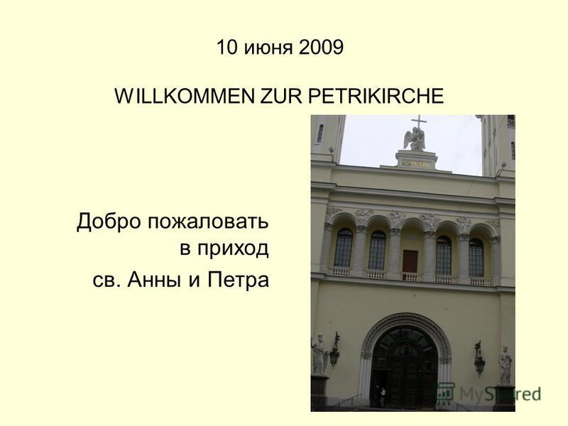10 июня 2009 WILLKOMMEN ZUR PETRIKIRCHE Добро пожаловать в приход св. Анны и Петра