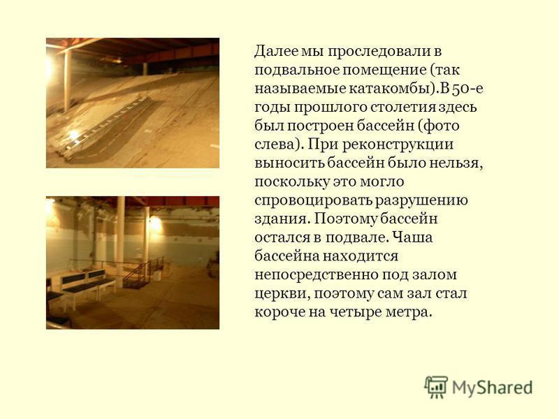Далее мы проследовали в подвальное помещение (так называемые катакомбы).В 50-е годы прошлого столетия здесь был построен бассейн (фото слева). При реконструкции выносить бассейн было нельзя, поскольку это могло спровоцировать разрушению здания. Поэто