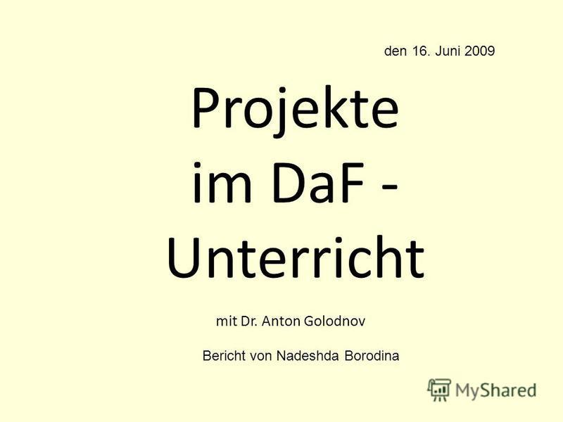 Рrojekte im DaF - Unterricht mit Dr. Anton Golodnov den 16. Juni 2009 Bericht von Nadeshda Borodina