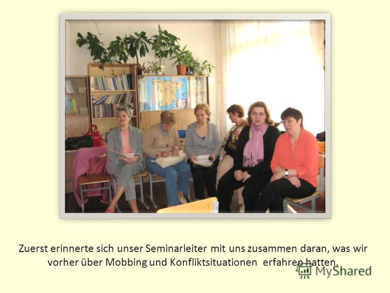 Zuerst erinnerte sich unser Seminarleiter mit uns zusammen daran, was wir vorher über Mobbing und Konfliktsituationen erfahren hatten.