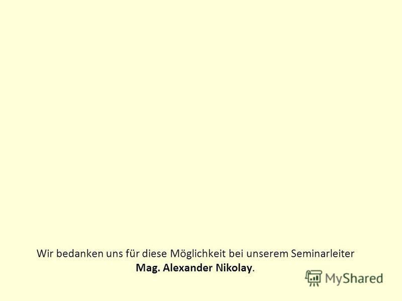 Wir bedanken uns für diese Möglichkeit bei unserem Seminarleiter Mag. Alexander Nikolay.
