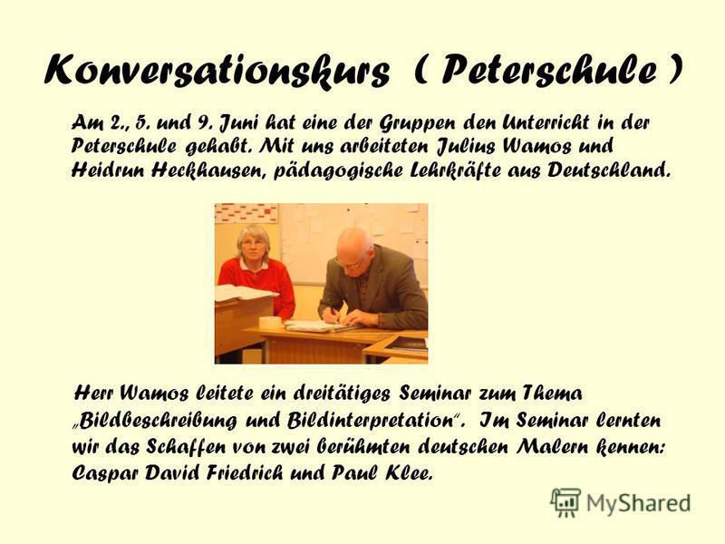 Konversationskurs ( Peterschule ) Am 2., 5. und 9. Juni hat eine der Gruppen den Unterricht in der Peterschule gehabt. Mit uns arbeiteten Julius Wamos und Heidrun Heckhausen, pädagogische Lehrkräfte aus Deutschland. Herr Wamos leitete ein dreitätiges