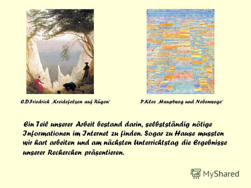 C.D.Friedrich Kreidefelsen auf Rügen P.Klee Hauptweg und Nebenwege Ein Teil unserer Arbeit bestand darin, selbstständig nötige Informationen im Internet zu finden. Sogar zu Hause mussten wir hart arbeiten und am nächsten Unterrichtstag die Ergebnisse