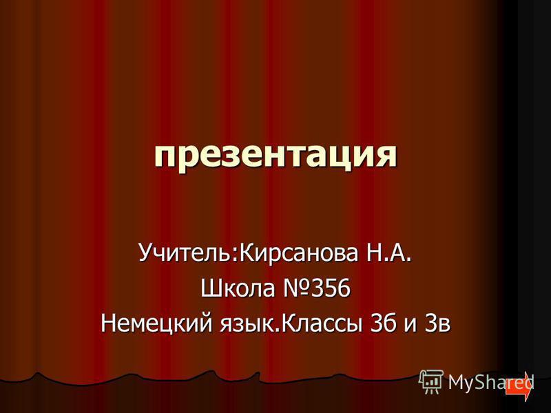 презентация Учитель:Кирсанова Н.А. Школа 356 Немецкий язык.Классы 3б и 3в