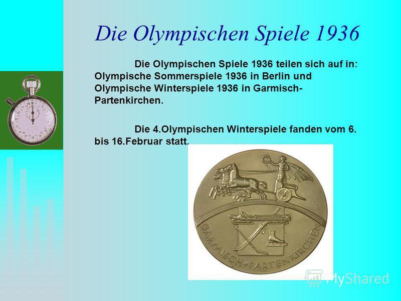 Die Olympischen Spiele 1936 Die Olympischen Spiele 1936 teilen sich auf in: Olympische Sommerspiele 1936 in Berlin und Olympische Winterspiele 1936 in Garmisch- Partenkirchen. Die 4.Olympischen Winterspiele fanden vom 6. bis 16.Februar statt.