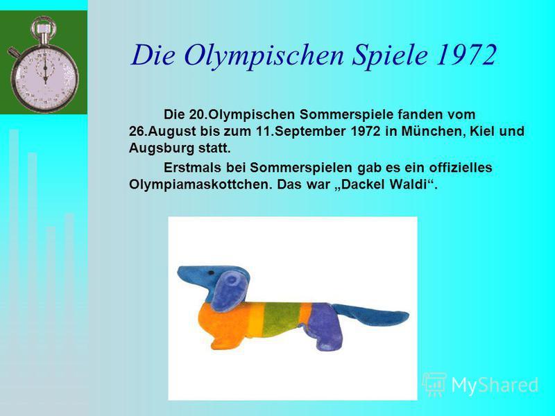 Die Olympischen Spiele 1972 Die 20.Olympischen Sommerspiele fanden vom 26.August bis zum 11.September 1972 in München, Kiel und Augsburg statt. Erstmals bei Sommerspielen gab es ein offizielles Olympiamaskottchen. Das war Dackel Waldi.