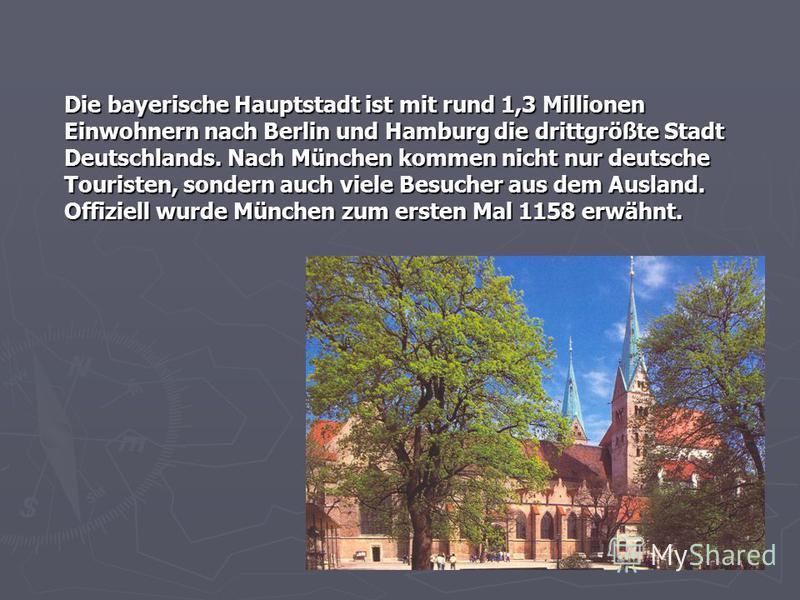 Die bayerische Hauptstadt ist mit rund 1,3 Millionen Einwohnern nach Berlin und Hamburg die drittgrößte Stadt Deutschlands. Nach München kommen nicht nur deutsche Touristen, sondern auch viele Besucher aus dem Ausland. Offiziell wurde München zum ers
