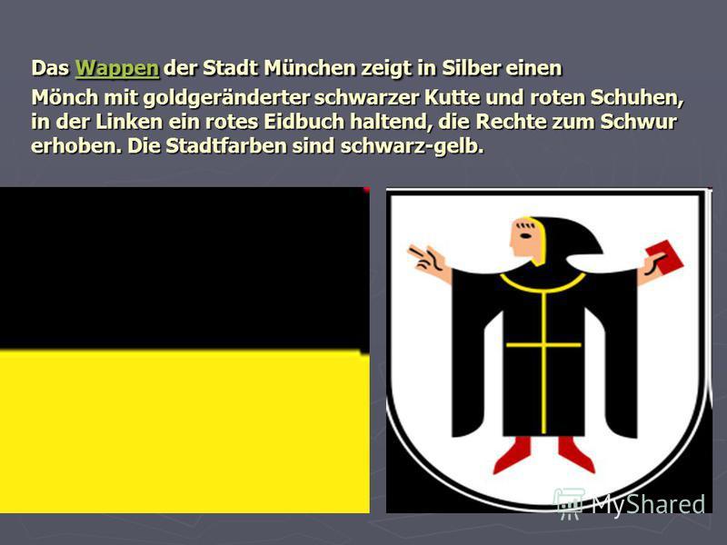 Das Wappen der Stadt München zeigt in Silber einen Mönch mit goldgeränderter schwarzer Kutte und roten Schuhen, in der Linken ein rotes Eidbuch haltend, die Rechte zum Schwur erhoben. Die Stadtfarben sind schwarz-gelb. Wappen