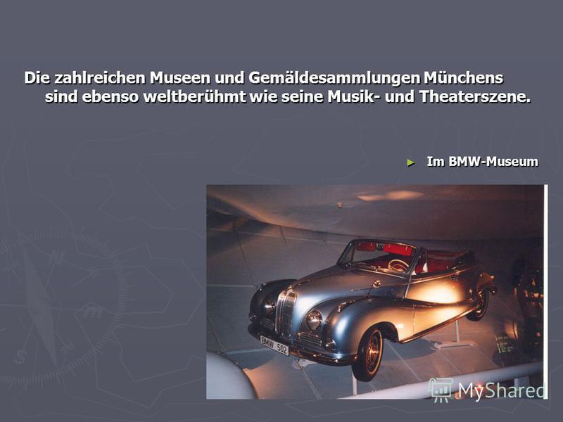 Die zahlreichen Museen und Gemäldesammlungen Münchens sind ebenso weltberühmt wie seine Musik- und Theaterszene. Im BMW-Museum Im BMW-Museum