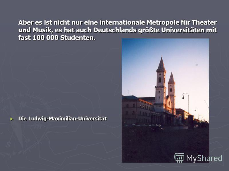 Aber es ist nicht nur eine internationale Metropole für Theater und Musik, es hat auch Deutschlands größte Universitäten mit fast 100 000 Studenten. Die Ludwig-Maximilian-Universität Die Ludwig-Maximilian-Universität