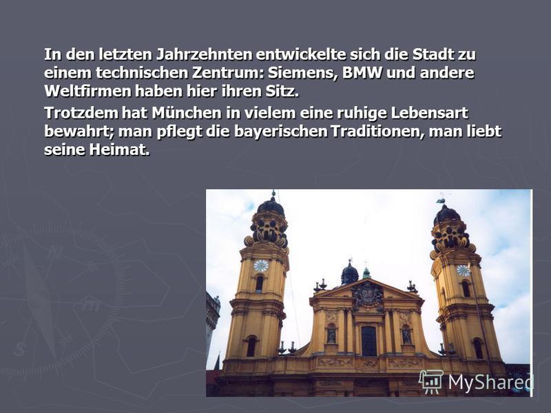 In den letzten Jahrzehnten entwickelte sich die Stadt zu einem technischen Zentrum: Siemens, BMW und andere Weltfirmen haben hier ihren Sitz. Trotzdem hat München in vielem eine ruhige Lebensart bewahrt; man pflegt die bayerischen Traditionen, man li