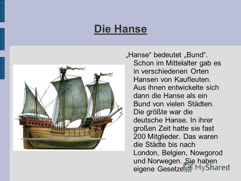Hanse bedeutet Bund. Schon im Mittelalter gab es in verschiedenen Orten Hansen von Kaufleuten. Aus ihnen entwickelte sich dann die Hanse als ein Bund von vielen Städten. Die größte war die deutsche Hanse. In ihrer großen Zeit hatte sie fast 200 Mitgl