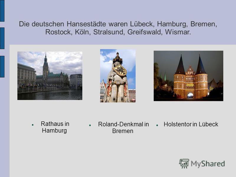 Die deutschen Hansestädte waren Lübeck, Hamburg, Bremen, Rostock, Köln, Stralsund, Greifswald, Wismar. Holstentor in Lübeck Roland-Denkmal in Bremen Rathaus in Hamburg