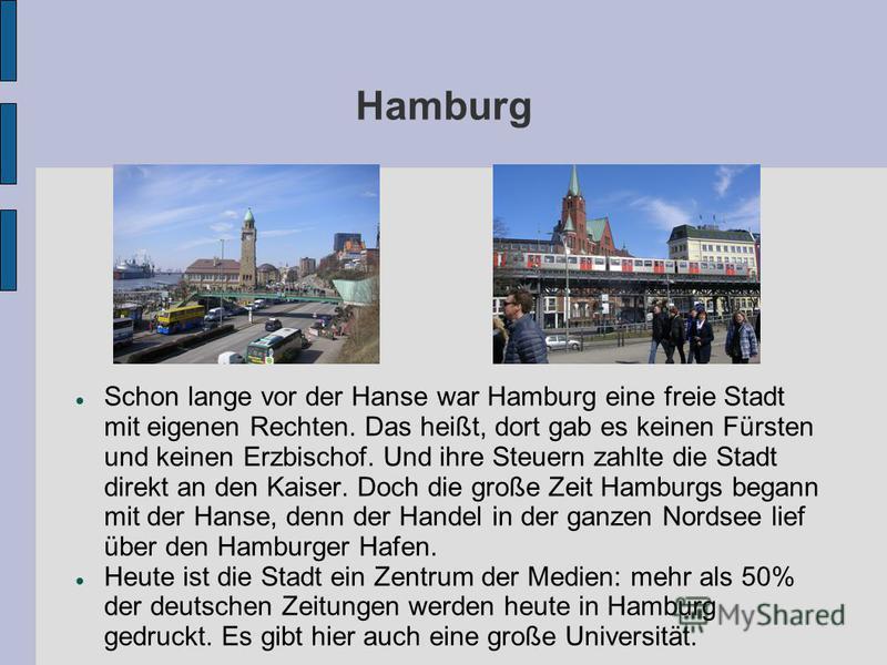 Hamburg Schon lange vor der Hanse war Hamburg eine freie Stadt mit eigenen Rechten. Das heißt, dort gab es keinen Fürsten und keinen Erzbischof. Und ihre Steuern zahlte die Stadt direkt an den Kaiser. Doch die große Zeit Hamburgs begann mit der Hanse