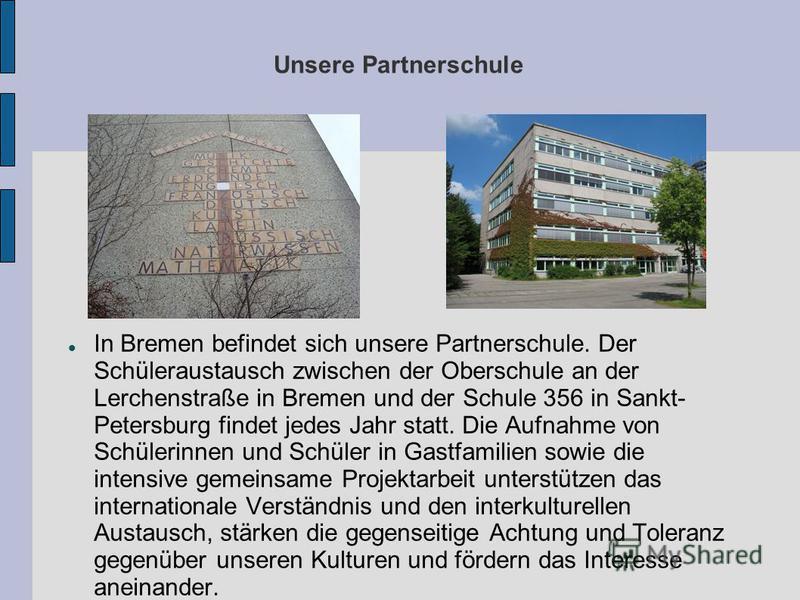 Unsere Partnerschule In Bremen befindet sich unsere Partnerschule. Der Schüleraustausch zwischen der Oberschule an der Lerchenstraße in Bremen und der Schule 356 in Sankt- Petersburg findet jedes Jahr statt. Die Aufnahme von Schülerinnen und Schüler