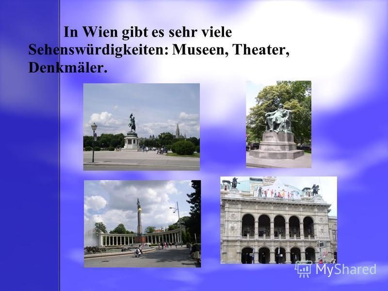 In Wien gibt es sehr viele Sehenswürdigkeiten: Museen, Theater, Denkmäler.