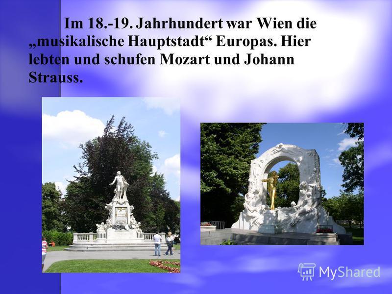 Im 18.-19. Jahrhundert war Wien die musikalische Hauptstadt Europas. Hier lebten und schufen Mozart und Johann Strauss.