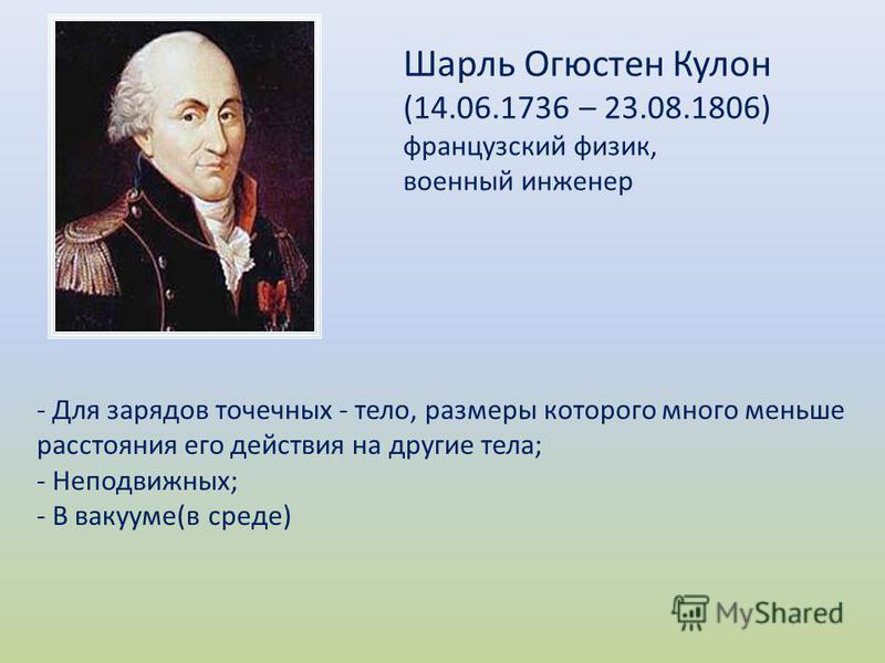 Шарль Огюстен Кулон (14.06.1736 – 23.08.1806) французский физик, военный инженер - Для зарядов точечных - тело, размеры которого много меньше расстояния его действия на другие тела; - Неподвижных; - В вакууме(в среде)