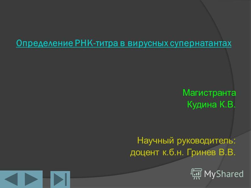 Определение РНК-титра в вирусных супернатантах Магистранта Кудина К.В. Научный руководитель: доцент к.б.н. Гринев В.В.