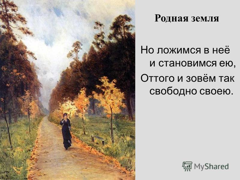 Родная земля Но ложимся в неё и становимся ею, Оттого и зовём так свободно своею.