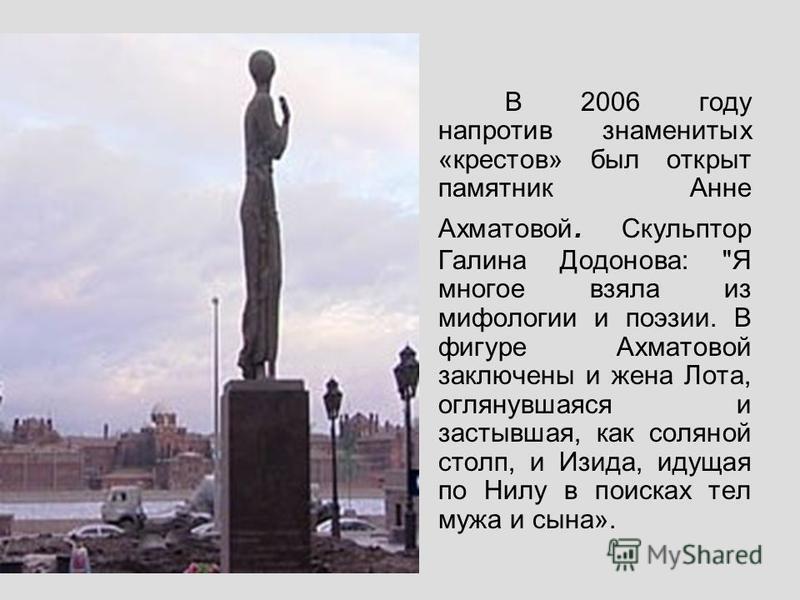 В 2006 году напротив знаменитых «крестов» был открыт памятник Анне Ахматовой. Скульптор Галина Додонова:
