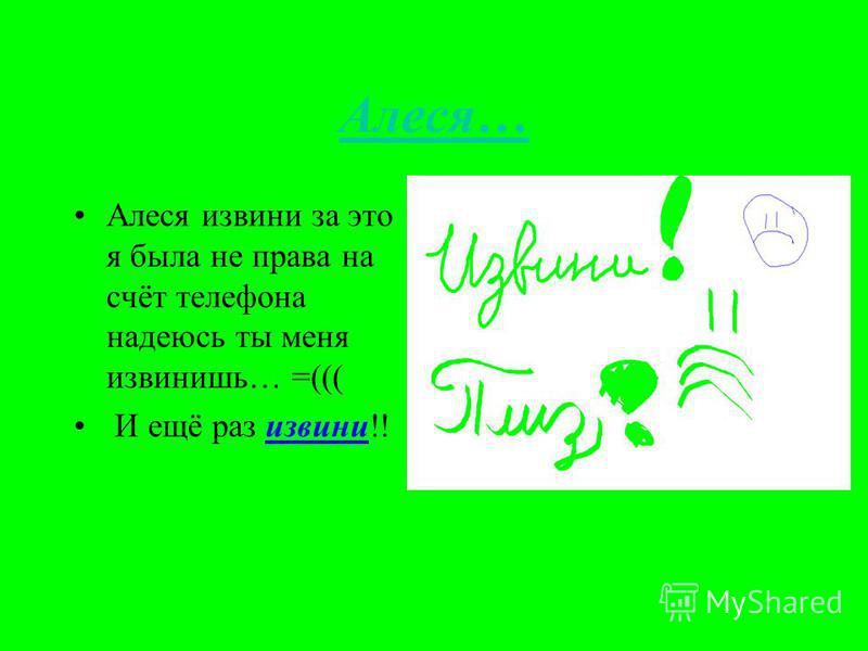 Алеся… Алеся извини за это я была не права на счёт телефона надеюсь ты меня извинишь… =((( И ещё раз извини!!