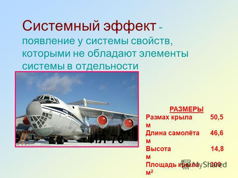 Системный эффект - появление у системы свойств, которыми не обладают элементы системы в отдельности ИЛ-76 РАЗМЕРЫ Размах крыла 50,5 м Длина самолёта 46,6 м Высота 14,8 м Площадь крыла 300 м 2