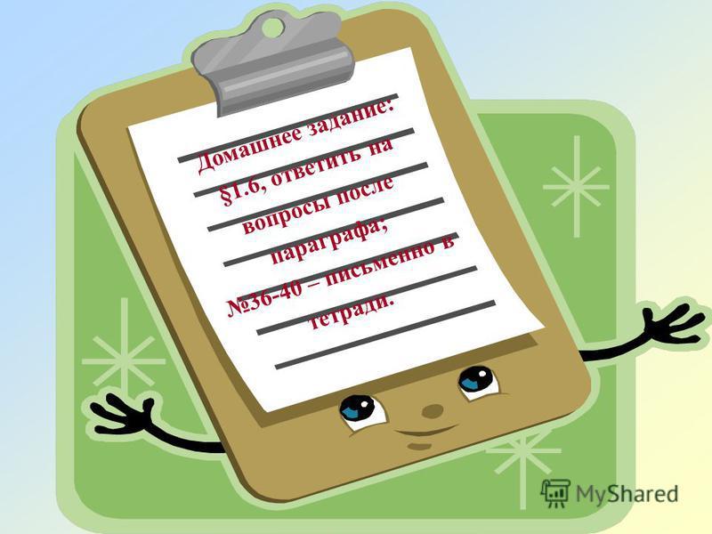 Домашнее задание: §1.6, ответить на вопросы после параграфа; 36-40 – письменно в тетради.