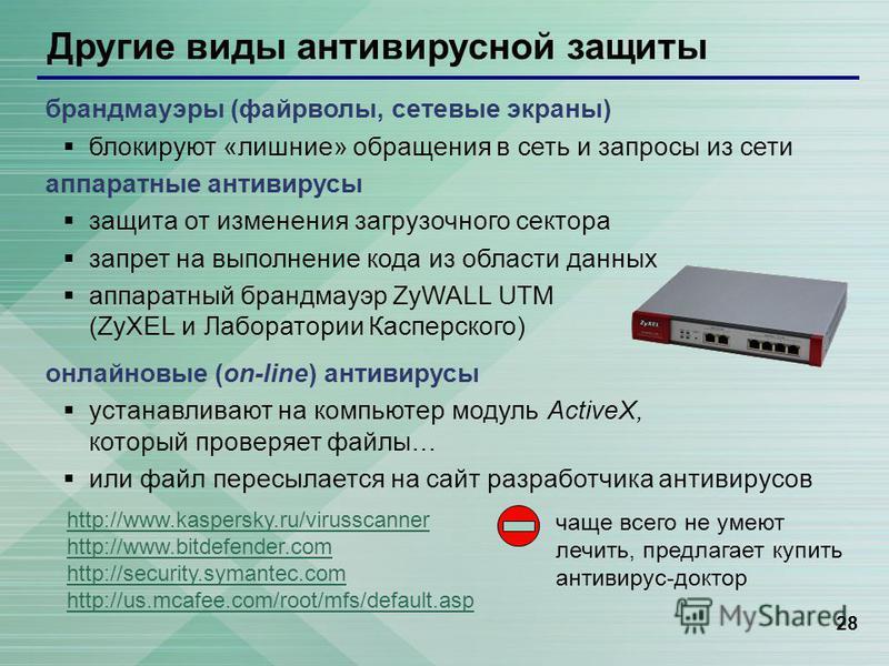 28 Другие виды антивирусной защиты брандмауэры (файерволы, сетевые экраны) блокируют «лишние» обращения в сеть и запросы из сети аппаратные антивирусы защита от изменения загрузочного сектора запрет на выполнение кода из области данных аппаратный бра