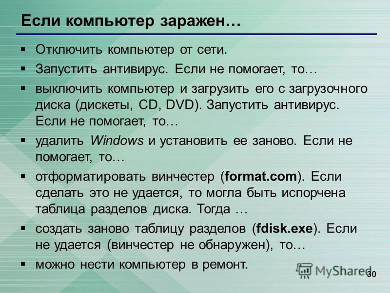 30 Если компьютер заражен… Отключить компьютер от сети. Запустить антивирус. Если не помогает, то… выключить компьютер и загрузить его с загрузочного диска (дискеты, CD, DVD). Запустить антивирус. Если не помогает, то… удалить Windows и установить ее