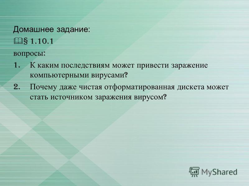 Домашнее задание: § 1.10.1 вопросы : 1. К каким последствиям может привести заражение компьютерными вирусами ? 2. Почему даже чистая отформатированная дискета может стать источником заражения вирусом ?