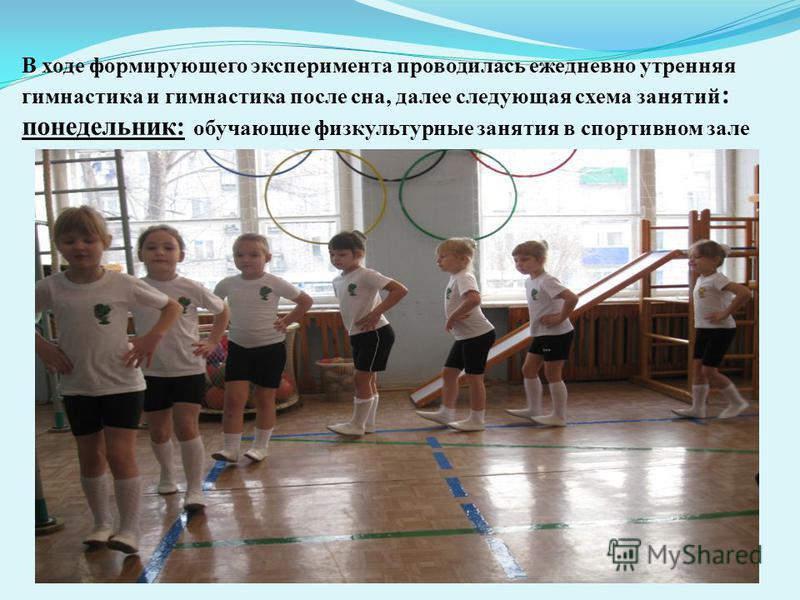 В ходе формирующего эксперимента проводилась ежедневно утренняя гимнастика и гимнастика после сна, далее следующая схема занятий : понедельник: обучающие физкультурные занятия в спортивном зале