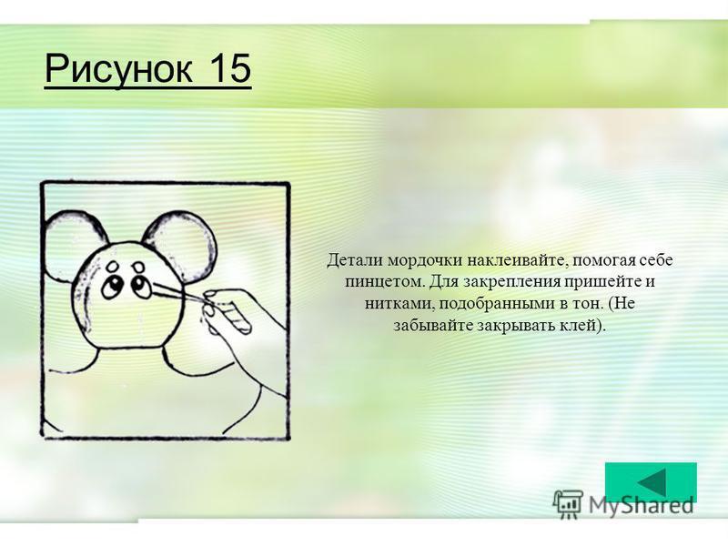 Рисунок 15 Детали мордочки наклеивайте, помогая себе пинцетом. Для закрепления пришейте и нитками, подобранными в тон. (Не забывайте закрывать клей).