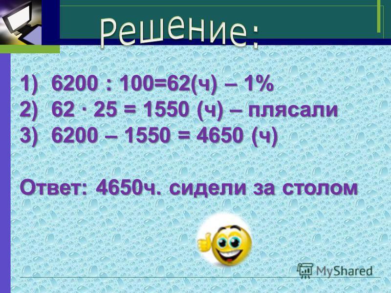 1)6200 : 100=62(ч) – 1% 2)62 · 25 = 1550 (ч) – плясали 3)6200 – 1550 = 4650 (ч) Ответ: 4650 ч. сидели за столом
