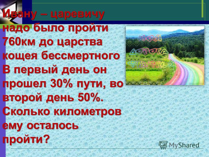 Ивану – царевичу надо было пройти 760 км до царства кощея бессмертного В первый день он прошел 30% пути, во второй день 50%. Сколько километров ему осталось пройти?