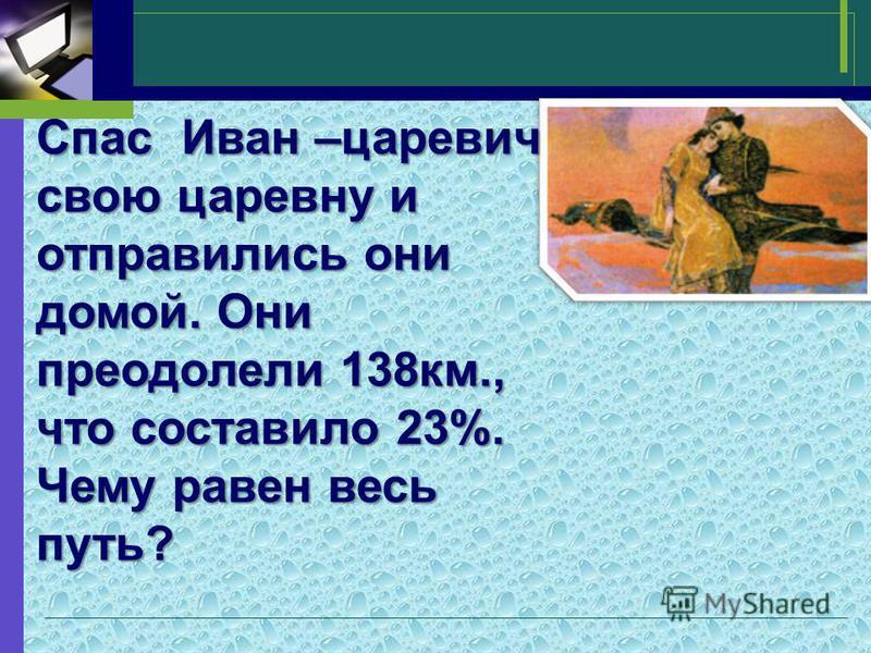 Спас Иван –царевич свою царевну и отправились они домой. Они преодолели 138 км., что составило 23%. Чему равен весь путь?