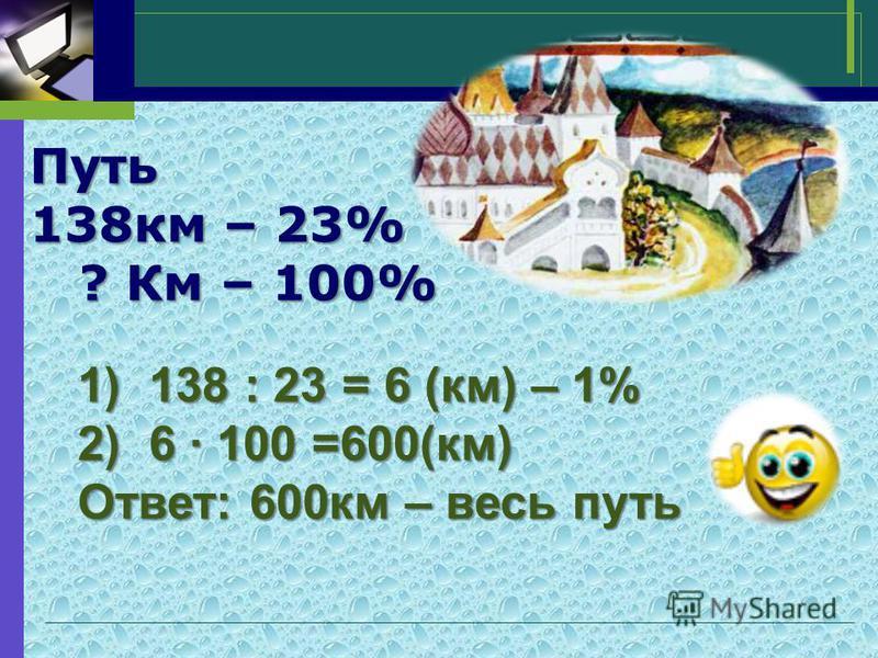 Путь 138 км – 23% ? Км – 100% ? Км – 100% 1)138 : 23 = 6 (км) – 1% 2)6 · 100 =600(км) Ответ: 600 км – весь путь