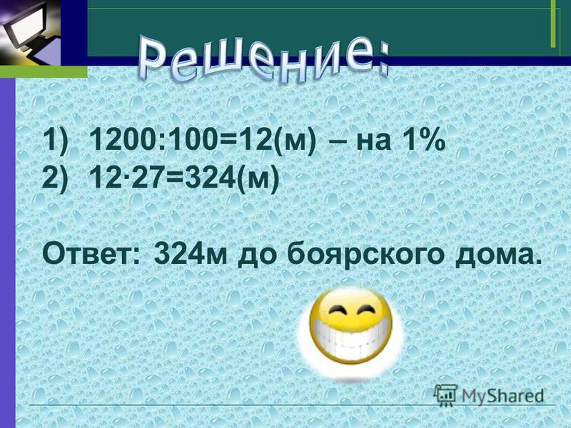 1)1200:100=12(м) – на 1% 2)12·27=324(м) Ответ: 324 м до боярского дома.