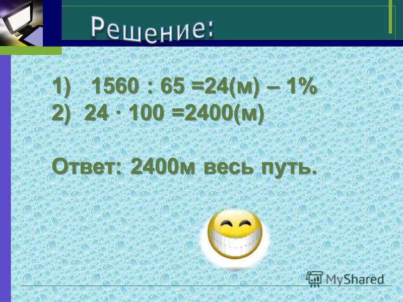 1) 1560 : 65 =24(м) – 1% 2)24 · 100 =2400(м) Ответ: 2400 м весь путь.