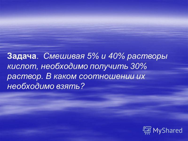 Задача. Смешивая 5% и 40% растворы кислот, необходимо получить 30% раствор. В каком соотношении их необходимо взять?