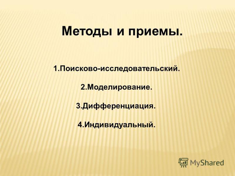 Методы и приемы. 1.Поисково-исследовательский. 2.Моделирование. 3.Дифференциация. 4.Индивидуальный.